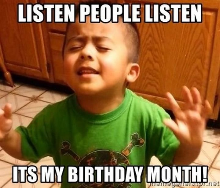 "101 It's My Birthday Memes - ""Listen people listen. It's my birthday month!"""