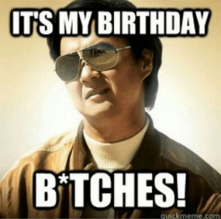 "101 It's My Birthday Memes - ""It's my birthday b*tches!"""