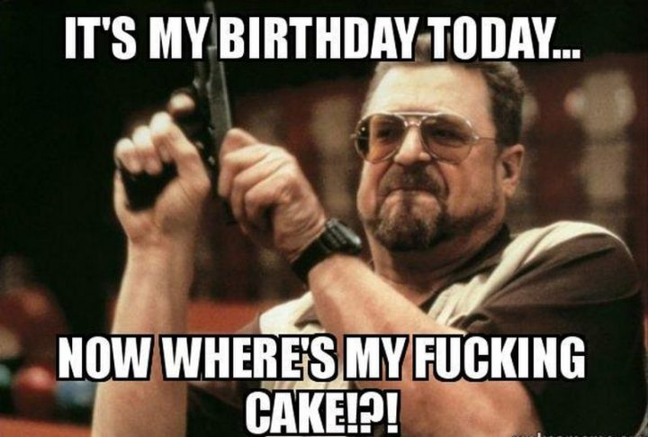 "101 It's My Birthday Memes - ""It's my birthday today...Now where's my fucking cake!?!"""