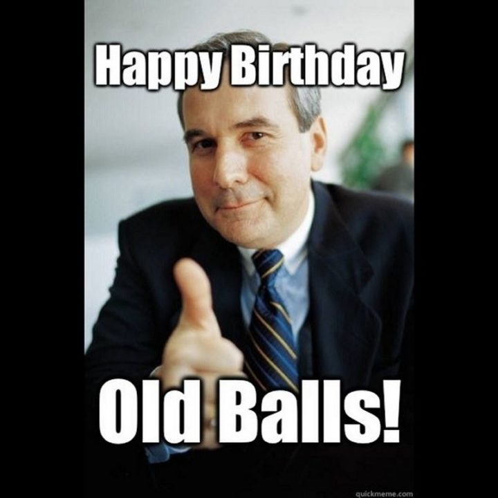 "101 It's My Birthday Memes - ""Happy Birthday old balls!"""