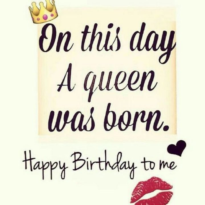 "101 It's My Birthday Memes - ""On this day a queen was born. Happy Birthday to me."""