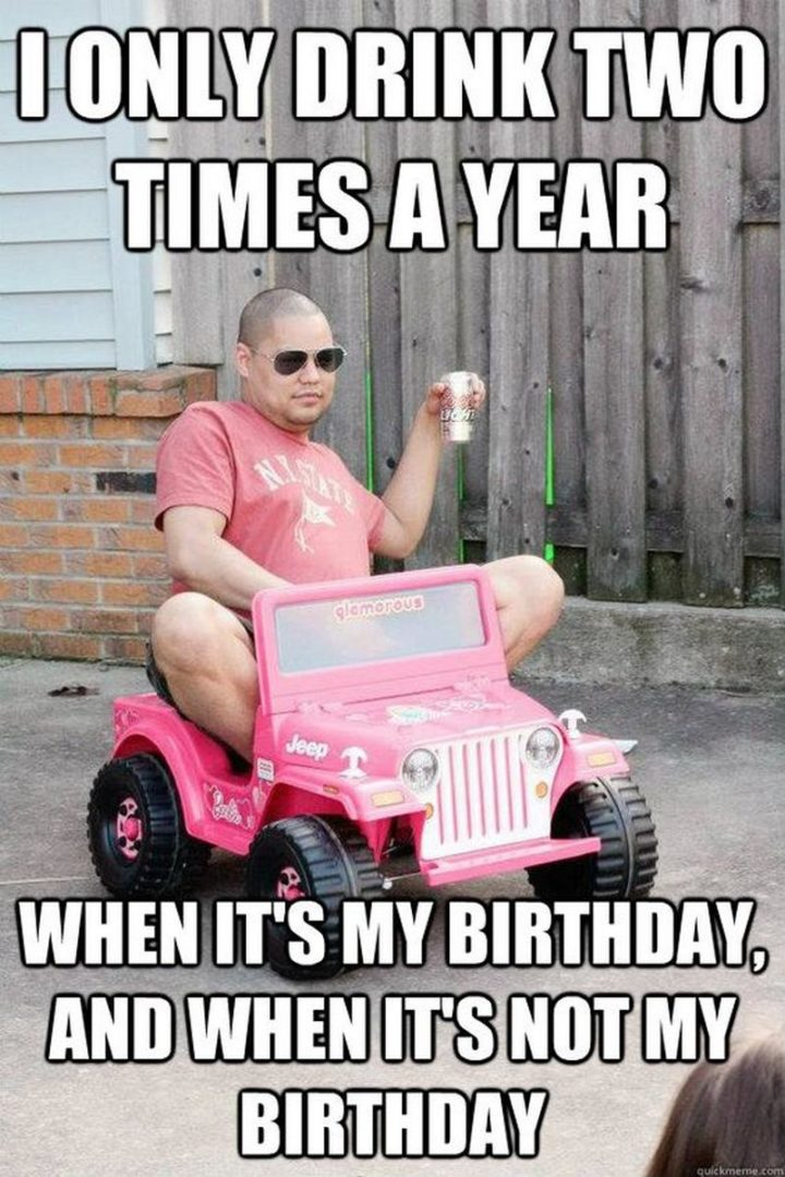 "101 It's My Birthday Memes - ""I only drink two times a year. When It's my birthday, and when it's not my birthday."""