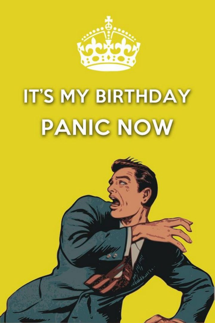 "101 It's My Birthday Memes - ""It's my birthday. Panic now."""