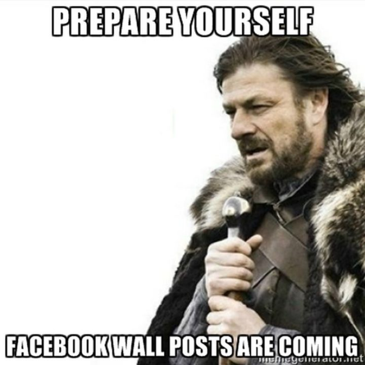 "101 It's My Birthday Memes - ""Prepare yourself. Facebook wall posts are coming."""