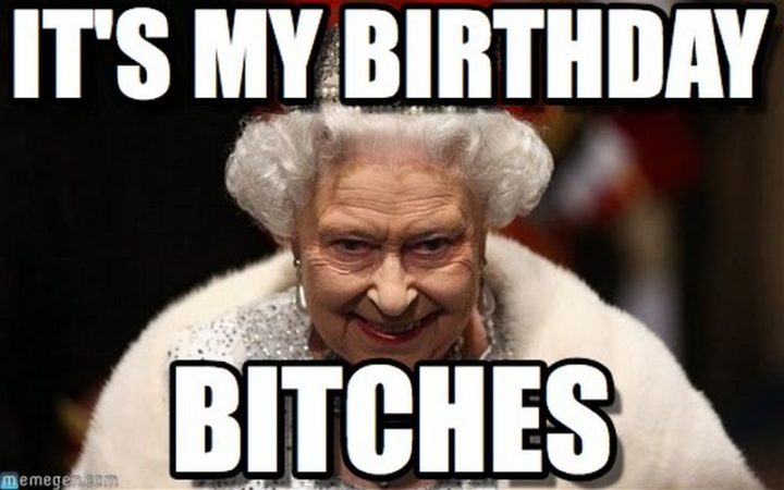"101 It's My Birthday Memes - ""It's my birthday, bitches."""