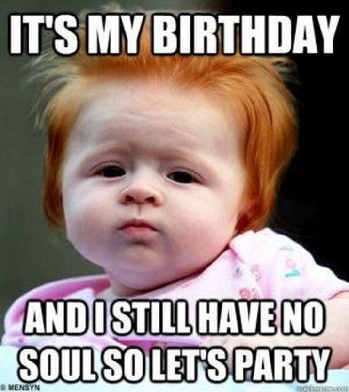 "101 It's My Birthday Memes - ""It's my birthday and I still have no soul so let's party."""
