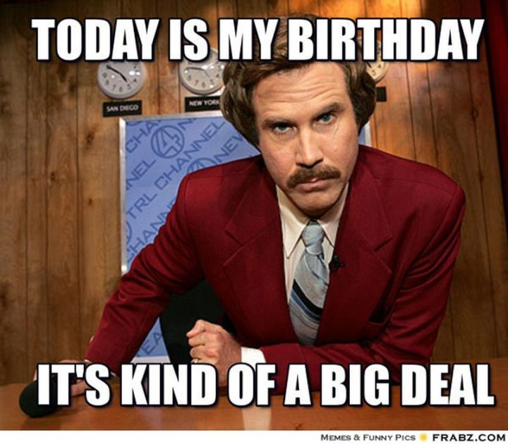 "101 It's My Birthday Memes - ""Today is my birthday. It's kind of a big deal."""
