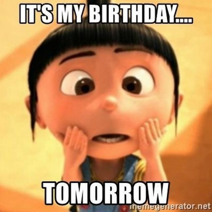 "101 It's My Birthday Memes - ""It's my birthday...tomorrow."""