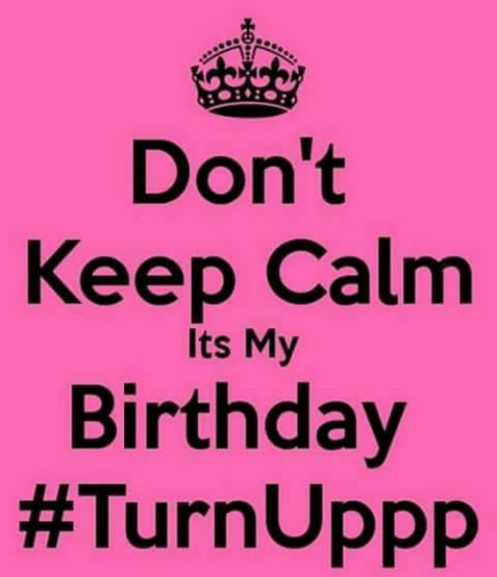 "101 It's My Birthday Memes - ""Don't keep calm. It's my birthday #TurnUppp."""