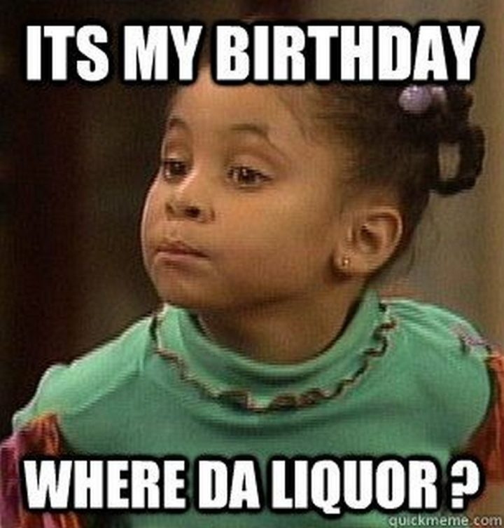 "101 It's My Birthday Memes - ""It's my birthday. Where da liquor?"""