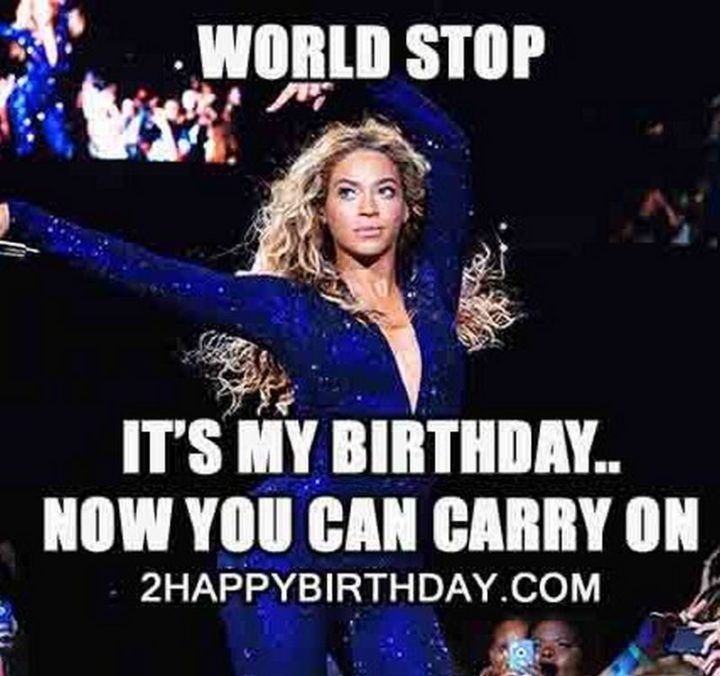"101 It's My Birthday Memes - ""World stop. It's my birthday...Now you can carry on."""