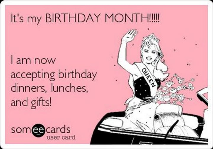 "101 It's My Birthday Memes - ""It's my BIRTHDAY MONTH!!! I am now accepting birthday dinners, lunches, and gifts!"