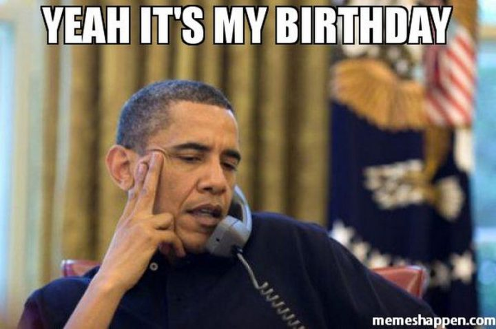 "101 It's My Birthday Memes - ""Yeah it's my birthday."""