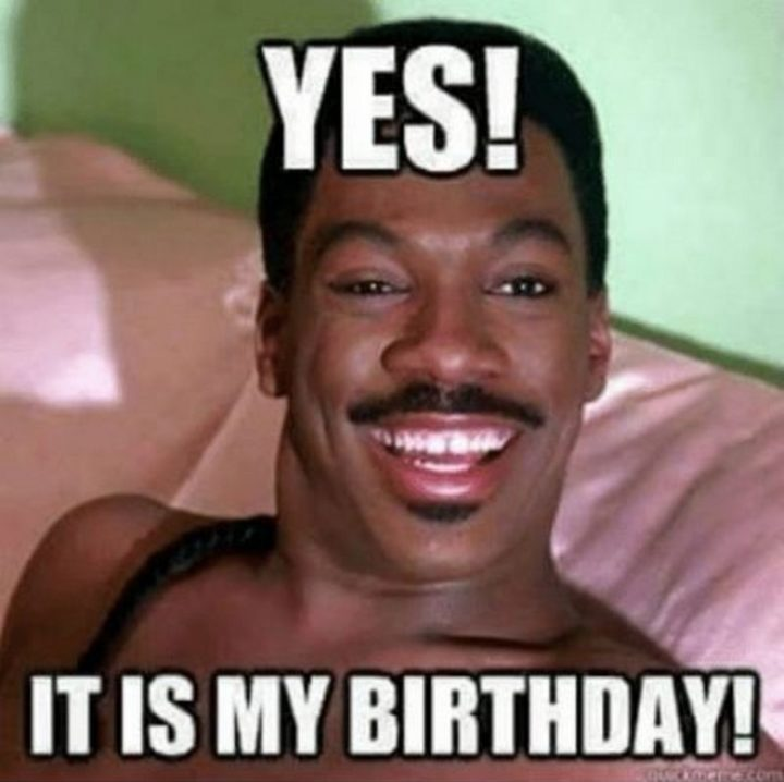 "101 It's My Birthday Memes - ""Yes! It is my birthday!"""