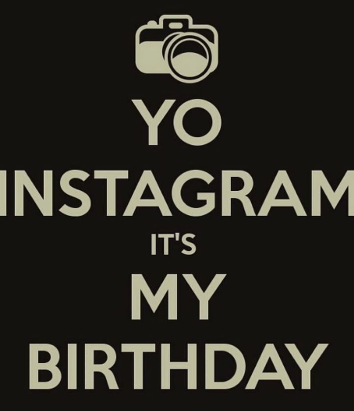 "101 It's My Birthday Memes - ""Yo Instagram, it's my birthday."""