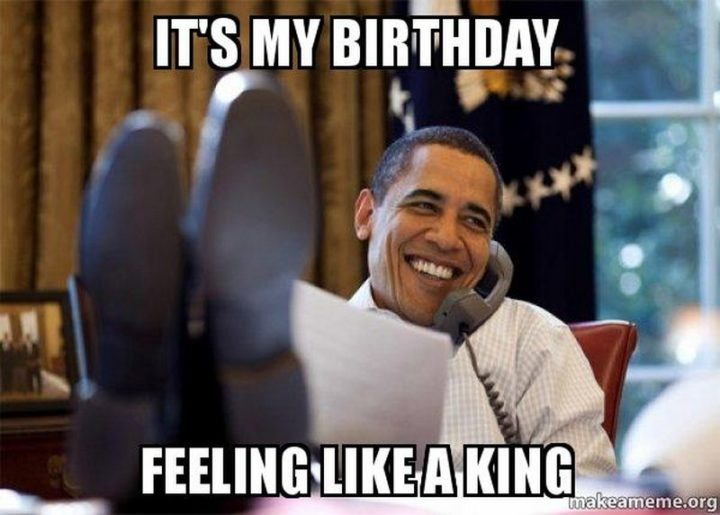"101 It's My Birthday Memes - ""It's my birthday. Feeling like a king."""