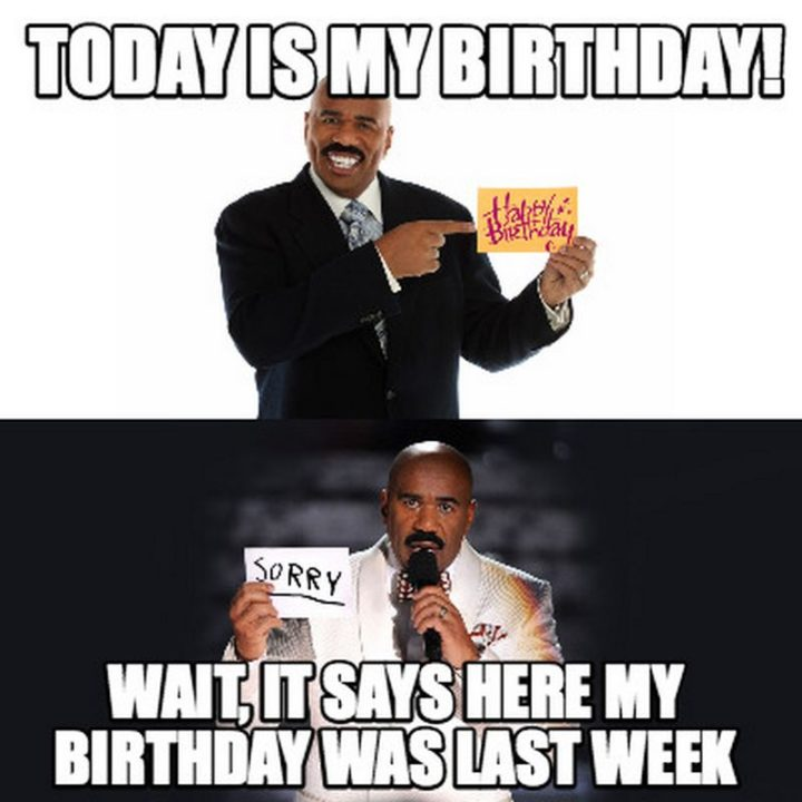 "101 It's My Birthday Memes - ""Today is my birthday! Wait, it say here my birthday was last week."""