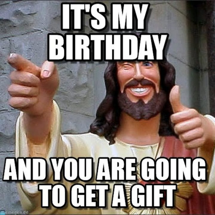 "101 It's My Birthday Memes - ""It's my birthday and you are going to get a gift."""