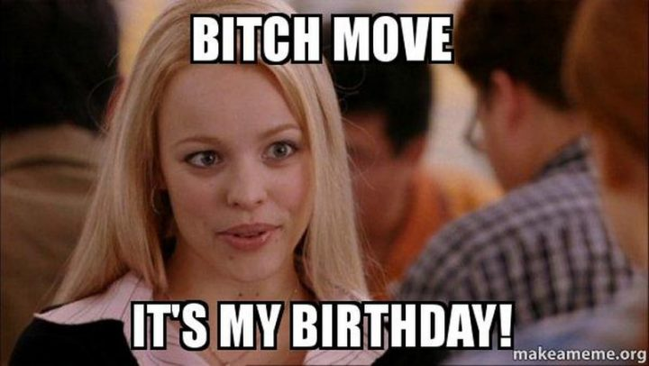 "101 It's My Birthday Memes - ""Bitch move, it's my birthday!"""