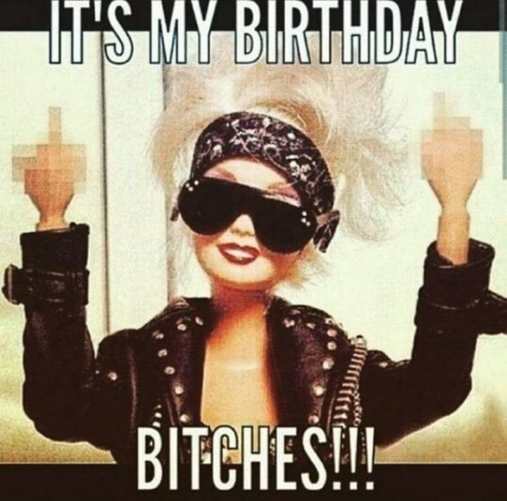 "101 It's My Birthday Memes - ""It's my birthday bitches!!!"""