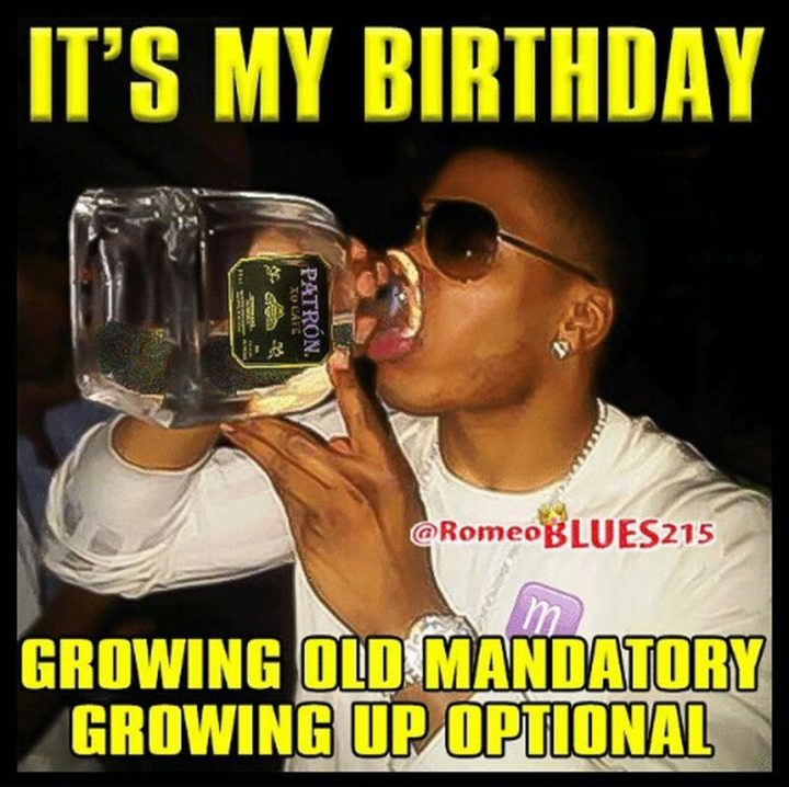 "101 It's My Birthday Memes - ""It's my birthday. Growing old mandatory. Growing up optional."""