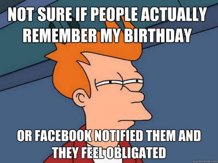 "101 It's My Birthday Memes - ""Not sure if people actually remember my birthday or Facebook notified them and they feel obligated."""