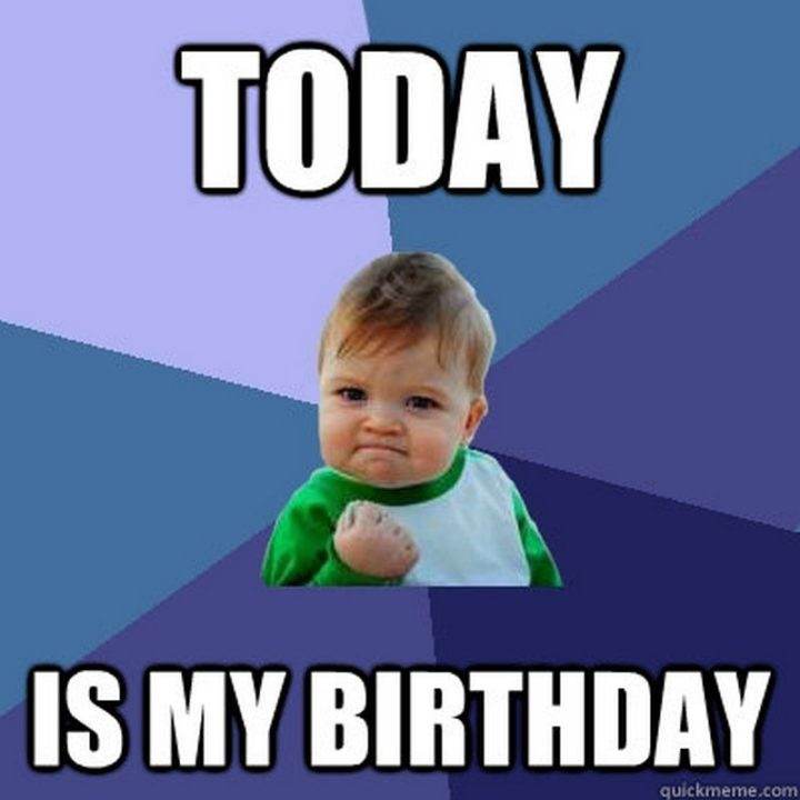 "101 It's My Birthday Memes - ""Today is my birthday."""