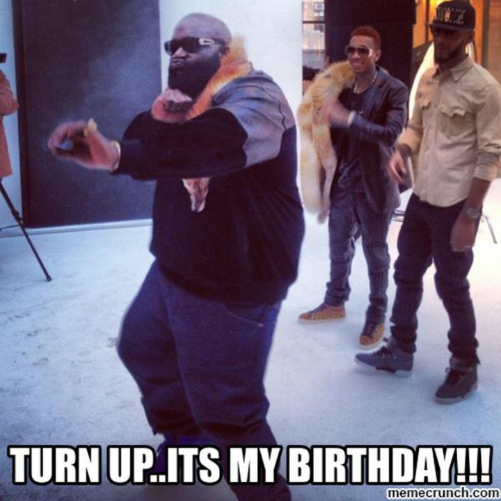"101 It's My Birthday Memes - ""Turn up...It's my birthday!!!"""