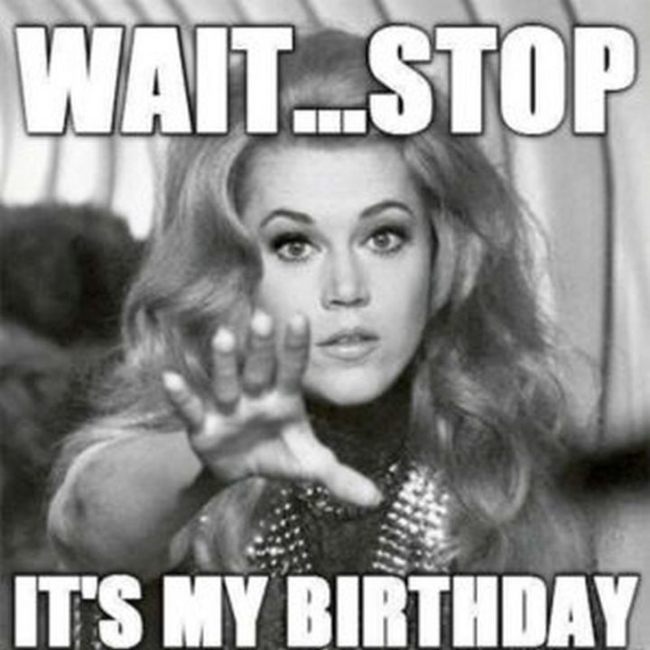 "101 It's My Birthday Memes - ""Wait...Stop. It's my birthday."""