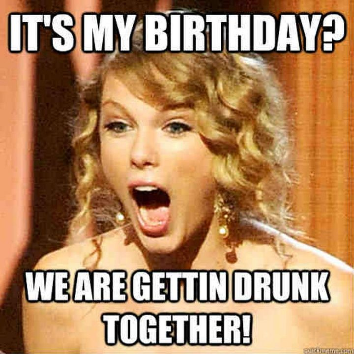 "101 It's My Birthday Memes - ""It's my birthday? We are gettin' drunk together!"""