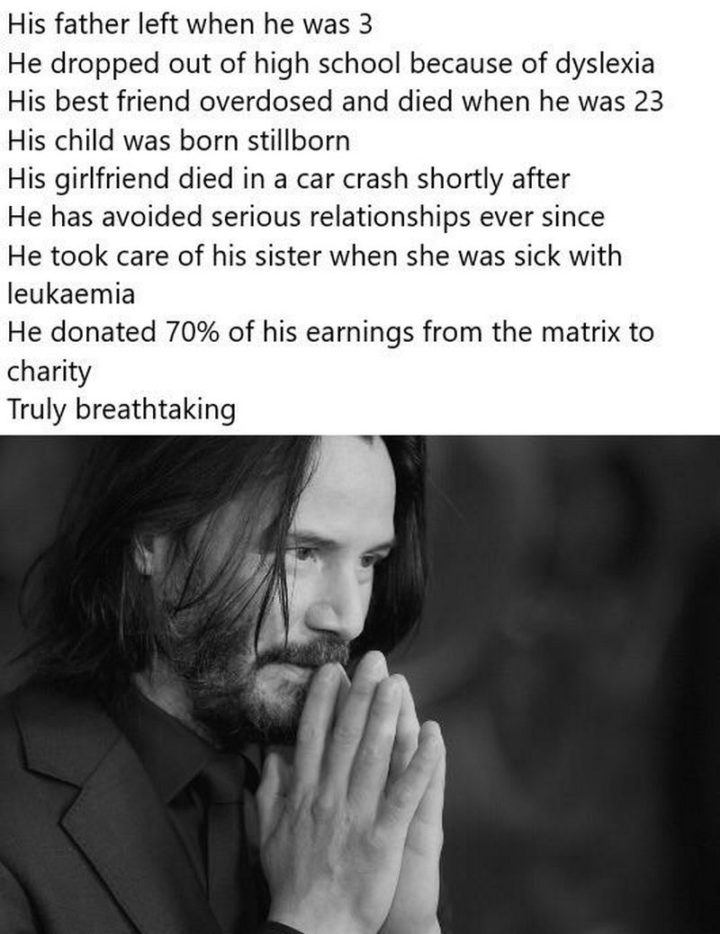 "57 Keanu Reeves Memes - ""His father left when he was 3. He dropped out of high school because of dyslexia. His best friend overdosed and died when he was 23. Keanu's child was born stillborn. His girlfriend died in a car crash shortly after. He has avoided serious relationships ever since. Keanu took care of his sister when she was sick with leukemia. He donated 70% of his earnings from The Matrix to charity. Truly breathtaking."""