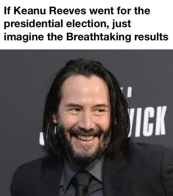 "57 Keanu Reeves Memes - ""If Keanu Reeves went for the presidential election, just imagine the breathtaking results."""