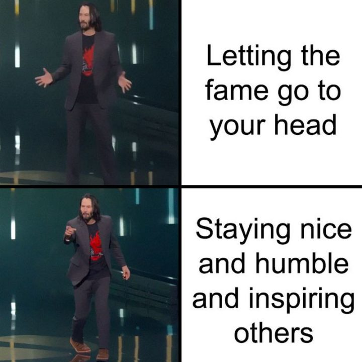 "57 Keanu Reeves Memes - ""Letting the fame go to your head. Staying nice and humble and inspiring others."""