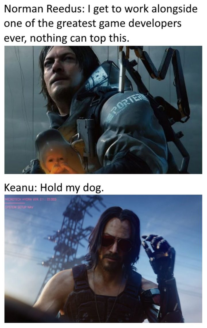 "57 Keanu Reeves Memes - ""Norman Reedus: I get to work alongside one of the greatest game developers ever, nothing can top this. Keanu: Hold my dog."""