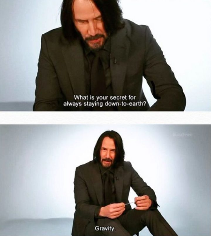 "57 Keanu Reeves Memes - ""What is your secret for always staying down-to-earth? Gravity."""