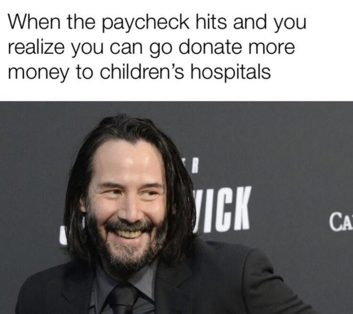 "57 Keanu Reeves Memes - ""When the paycheck hits and you realize you can go donate more money to children's hospitals."""