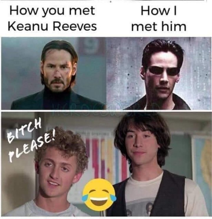 "57 Keanu Reeves Memes - ""How you met Keanu Reeves. How I met him. Please!"""