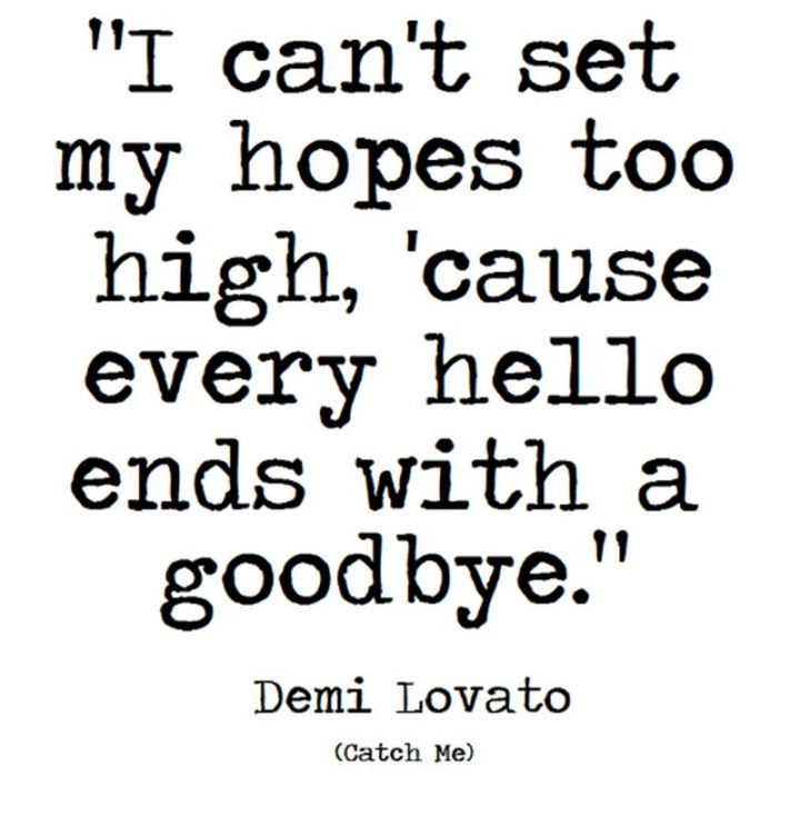 """10 Demi Lovato Quotes - """"I can't set my hopes too high, 'cause every hello ends with a goodbye."""""""