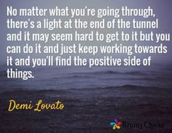 """10 Demi Lovato Quotes - """"No matter what you're going through, there's a light at the end of the tunnel and it may seem hard to get to it but you can do it and just keep working towards it and you'll find the positive side of things."""""""