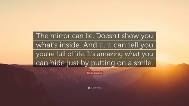 """10 Demi Lovato Quotes - """"The mirror can lie. Doesn't show you what's inside. And it, it can tell you're full of life. It's amazing what you can hide just by putting on a smile."""""""