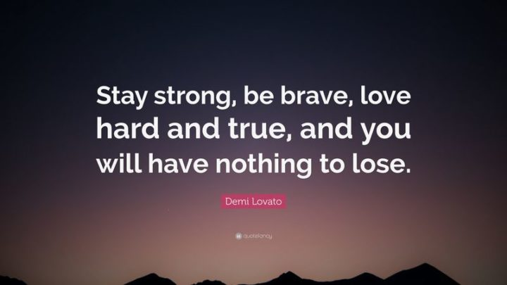 """10 Demi Lovato Quotes - """"Stay strong, be brave, love hard and true, and you will have nothing to lose."""""""