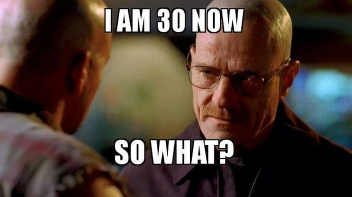 "101 Happy 30th Birthday Memes - ""I am 30 now. So what?"""