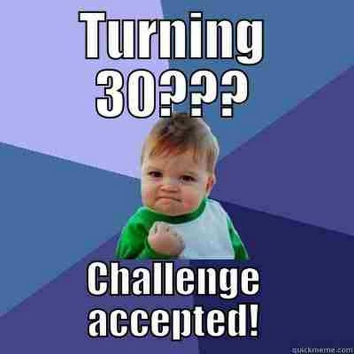 "101 Happy 30th Birthday Memes - ""Turning 30??? Challenge accepted!"""