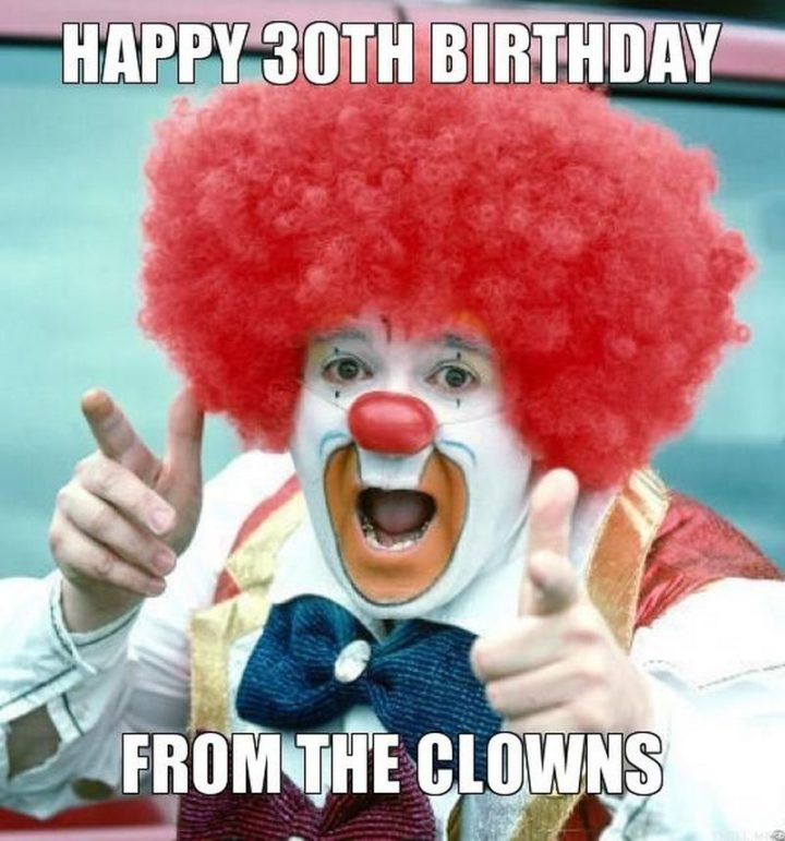"101 Happy 30th Birthday Memes - ""Happy 30th birthday from the clowns."""