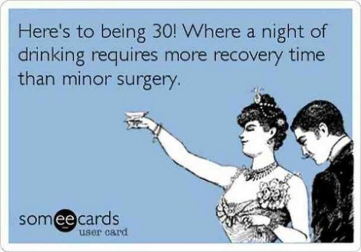 "101 Happy 30th Birthday Memes - ""Here's to being 30! Where a night of drinking requires more recovery time than minor surgery."""