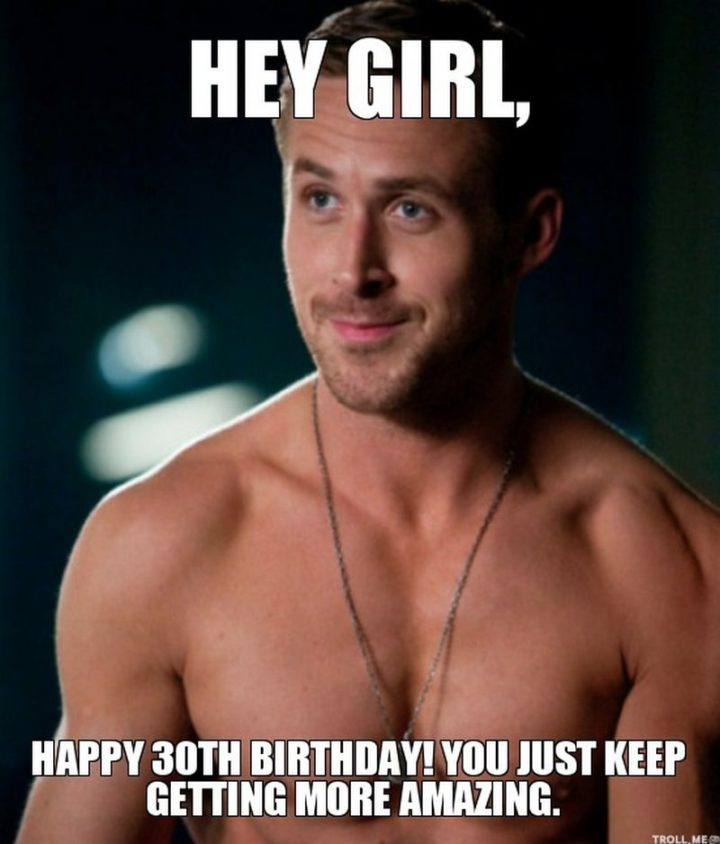 "101 Happy 30th Birthday Memes - ""Hey girl, happy 30th birthday! You just keep getting more amazing."""