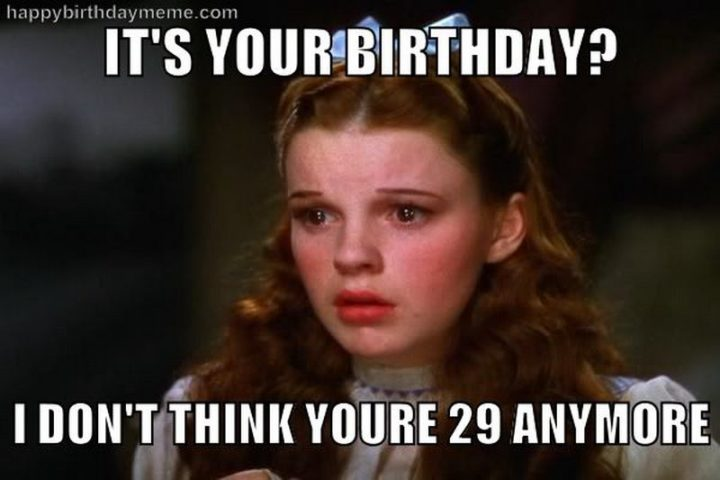 "101 Happy 30th Birthday Memes - ""It's your birthday? I don't think you're 29 anymore."""