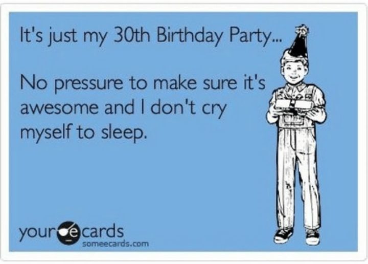"101 Happy 30th Birthday Memes - ""It's just my 30th Birthday Party...No pressure to make sure it's awesome and I don't cry myself to sleep."""