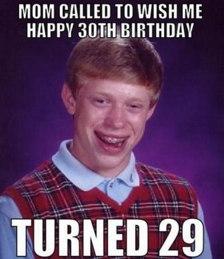 "101 Happy 30th Birthday Memes - ""Mom called to wish me a happy 30th birthday. Turned 29."""