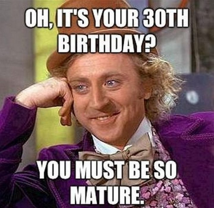 "101 Happy 30th Birthday Memes - ""Oh, it's your 30th birthday? You must be so mature."""